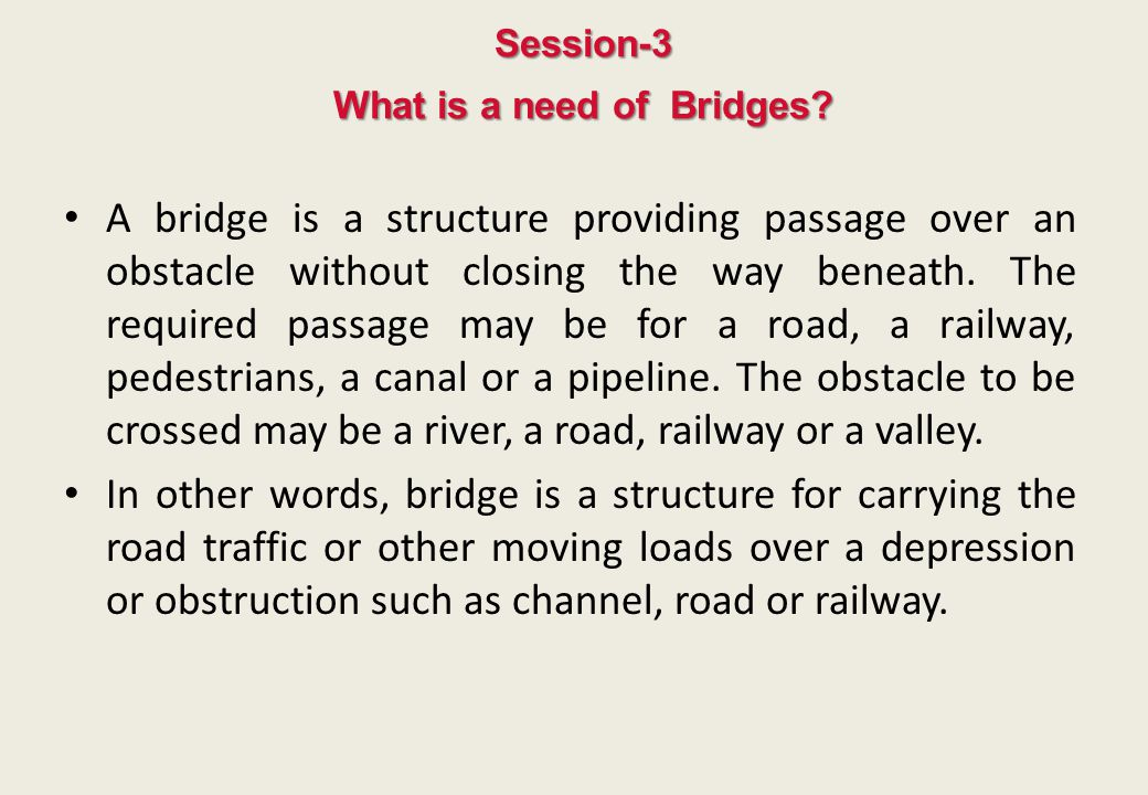 Session-3 What is a need of Bridges? A bridge is a structure providing passage over an obstacle without closing the way beneath. The required passage