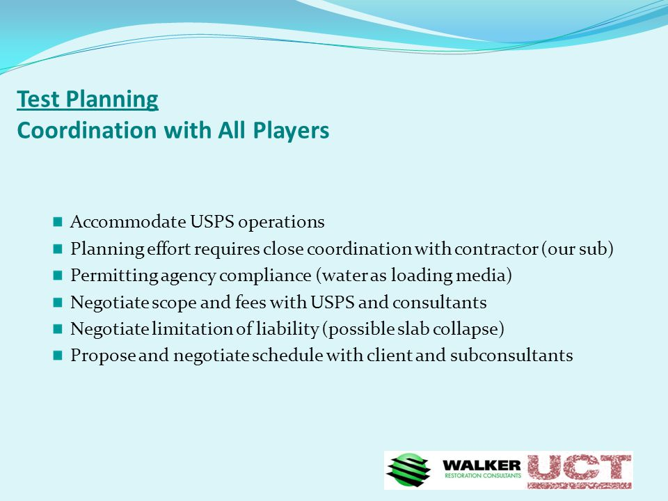 Test Planning Coordination with All Players Accommodate USPS operations Planning effort requires close coordination with contractor (our sub) Permitting agency compliance (water as loading media) Negotiate scope and fees with USPS and consultants Negotiate limitation of liability (possible slab collapse) Propose and negotiate schedule with client and subconsultants