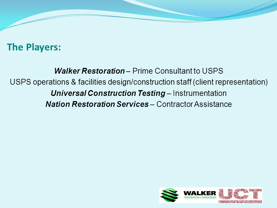 The Players: Walker Restoration – Prime Consultant to USPS USPS operations & facilities design/construction staff (client representation) Universal Construction Testing – Instrumentation Nation Restoration Services – Contractor Assistance