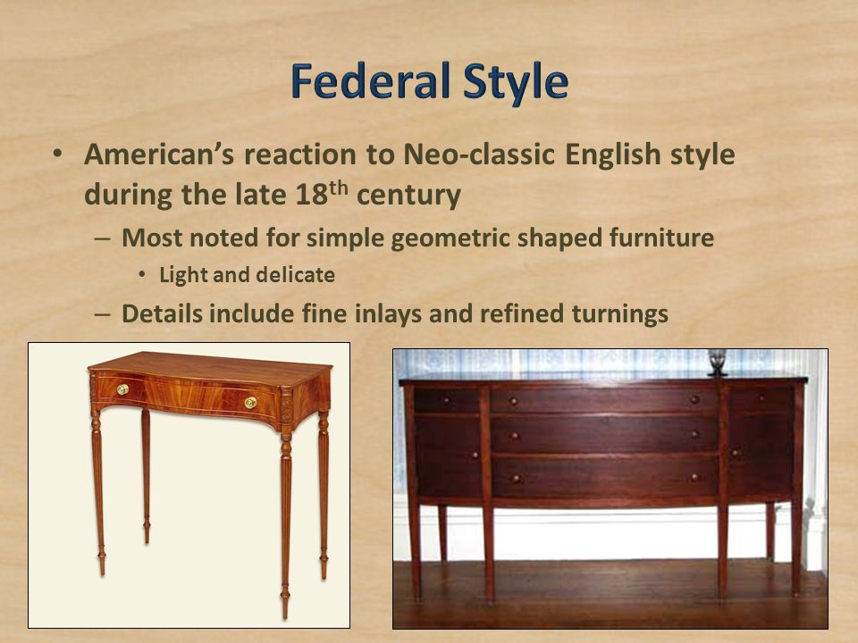 American's reaction to Neo-classic English style during the late 18 th century – Most noted for simple geometric shaped furniture Light and delicate –