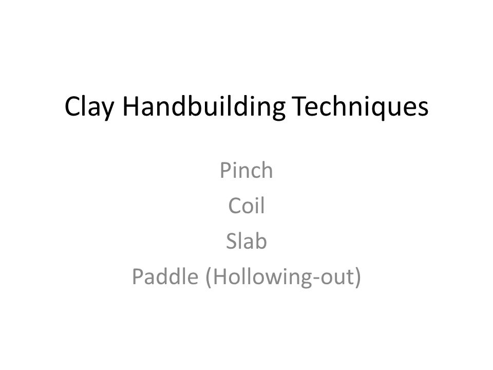 Basic Handbuilding Techniques Pinch- using the thumb and fingers to press a ball of clay into a hollow form Coil- using snakelike ropes of clay; generally for making rounded, organic forms Slab- a flat piece of clay created by rolling a roller over the clay or by pressing with hands; generally for making geometric forms Paddle- beating the surface of clay with a paddle.