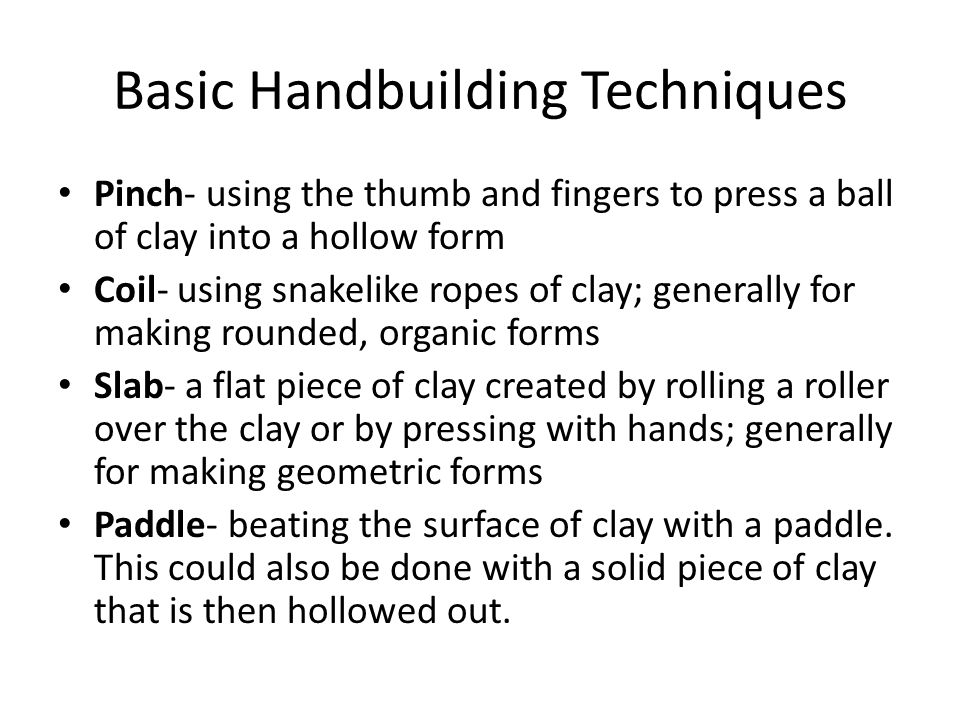 Basic Handbuilding Techniques Pinch- using the thumb and fingers to press a ball of clay into a hollow form Coil- using snakelike ropes of clay; gener