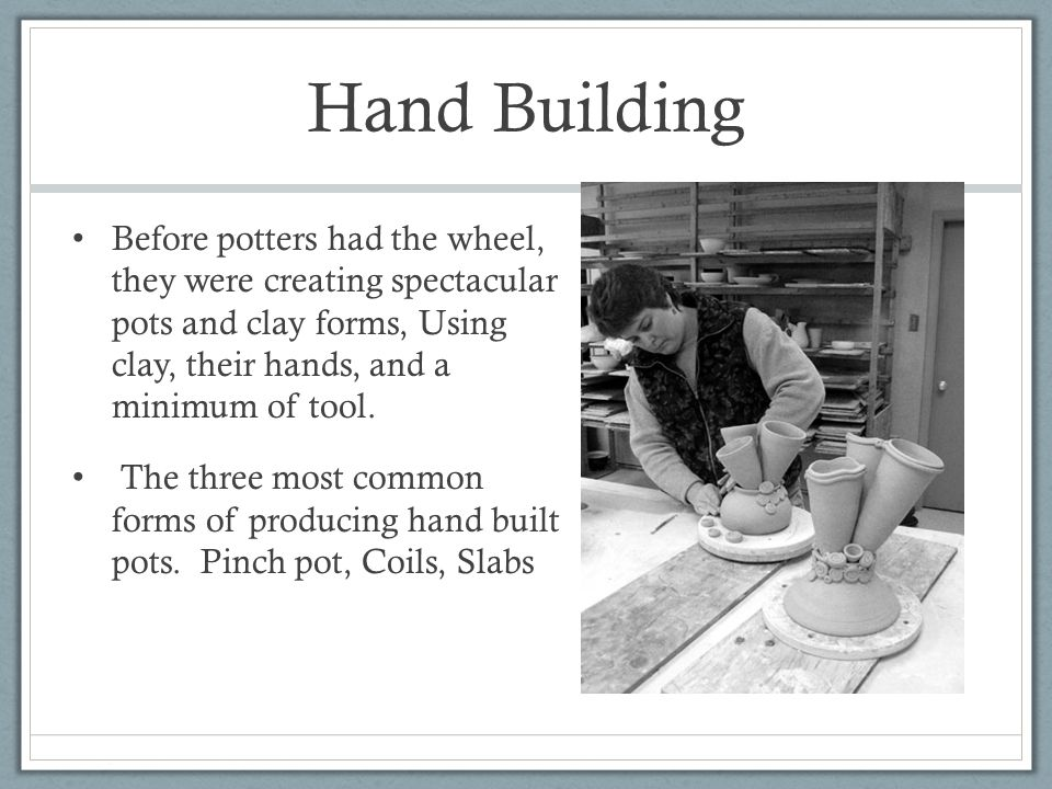 Hand Building Before potters had the wheel, they were creating spectacular pots and clay forms, Using clay, their hands, and a minimum of tool.
