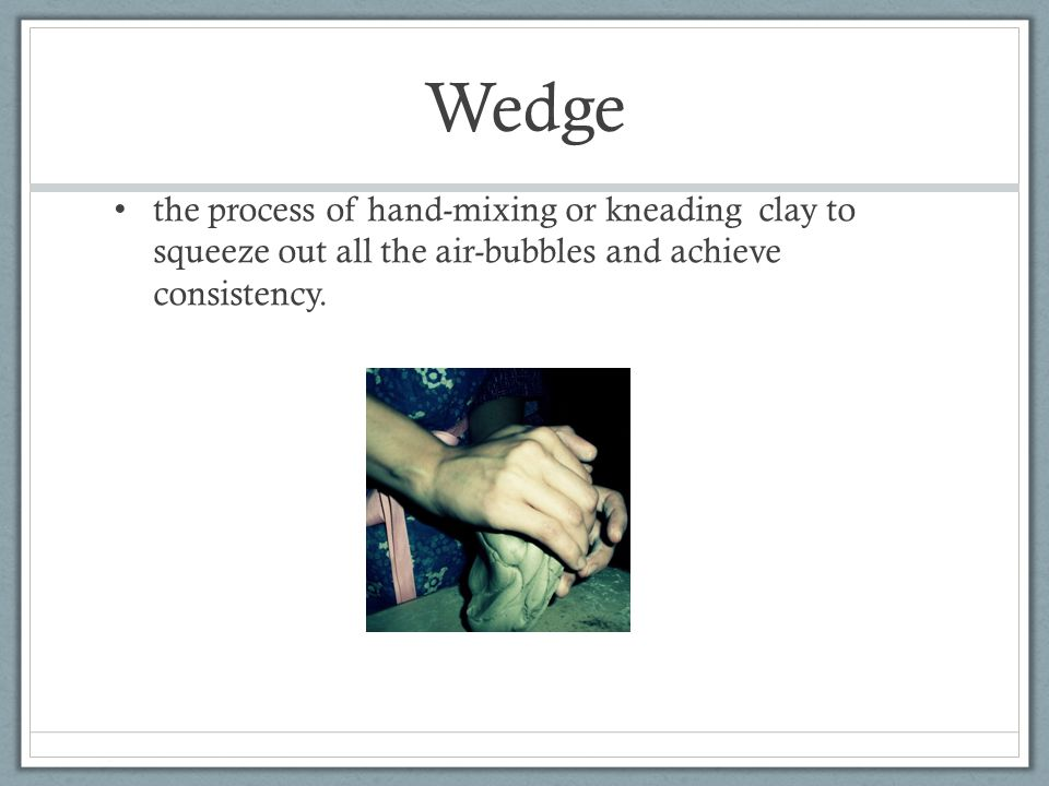 Wedge the process of hand-mixing or kneading clay to squeeze out all the air-bubbles and achieve consistency.