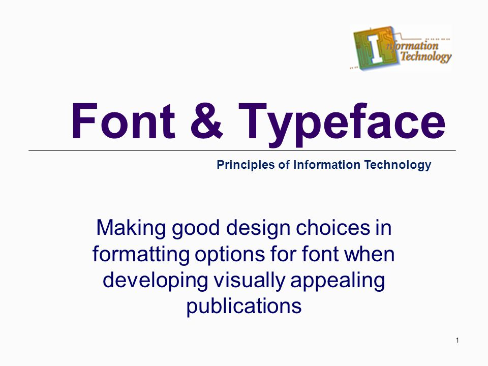 Font & Typeface Making good design choices in formatting options for font when developing visually appealing publications Principles of Information Technology 1