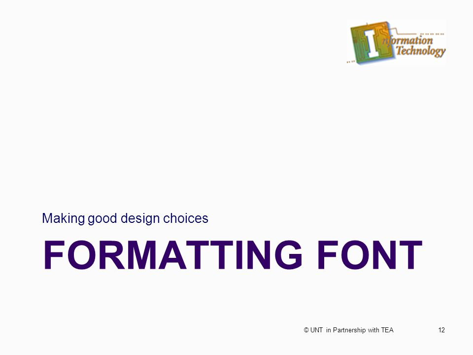 FORMATTING FONT Making good design choices 12© UNT in Partnership with TEA