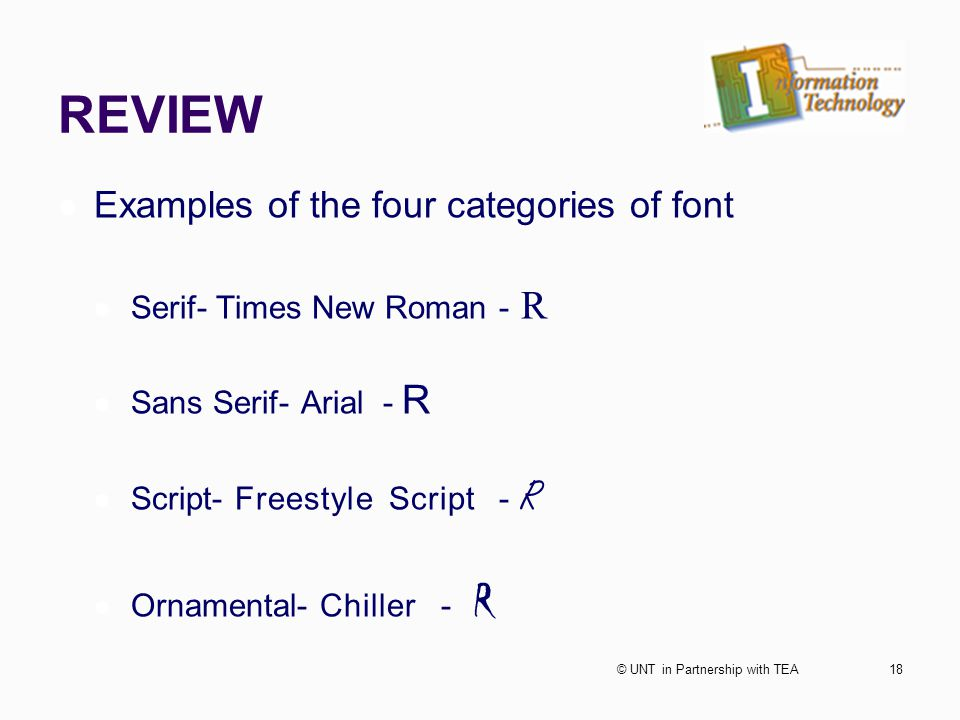 REVIEW Examples of the four categories of font Serif- Times New Roman - R Sans Serif- Arial - R Script- Freestyle Script - R Ornamental- Chiller - R 18© UNT in Partnership with TEA