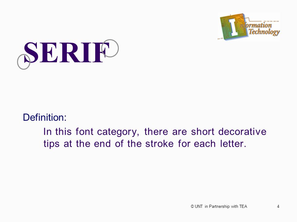 SERIF Definition: In this font category, there are short decorative tips at the end of the stroke for each letter. 4© UNT in Partnership with TEA