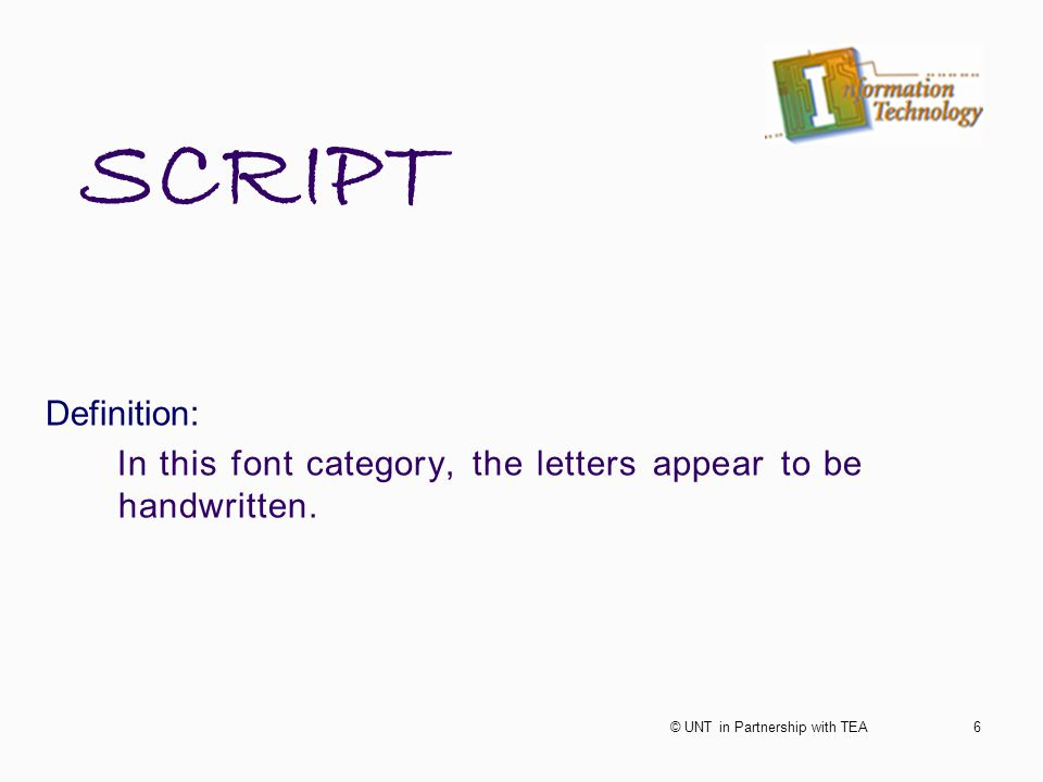 SCRIPT Definition: In this font category, the letters appear to be handwritten. 6© UNT in Partnership with TEA