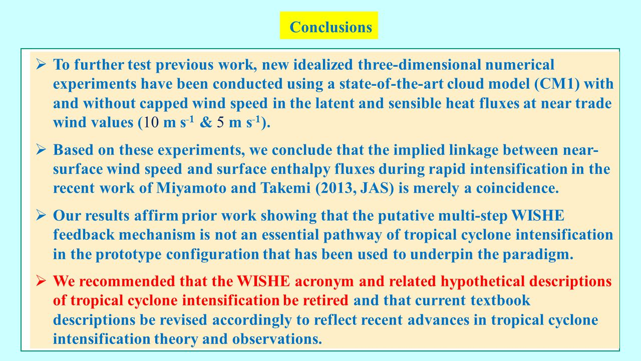 Conclusions  To further test previous work, new idealized three-dimensional numerical experiments have been conducted using a state-of-the-art cloud model (CM1) with and without capped wind speed in the latent and sensible heat fluxes at near trade wind values (10 m s -1 & 5 m s -1 ).