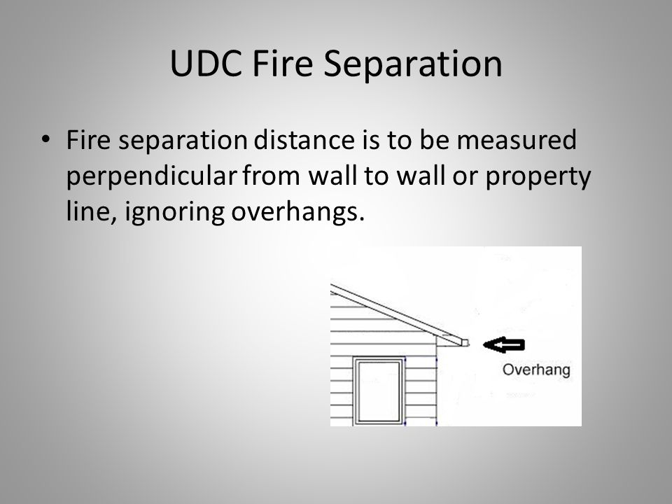 UDC Fire Separation Fire separation distance is to be measured perpendicular from wall to wall or property line, ignoring overhangs.