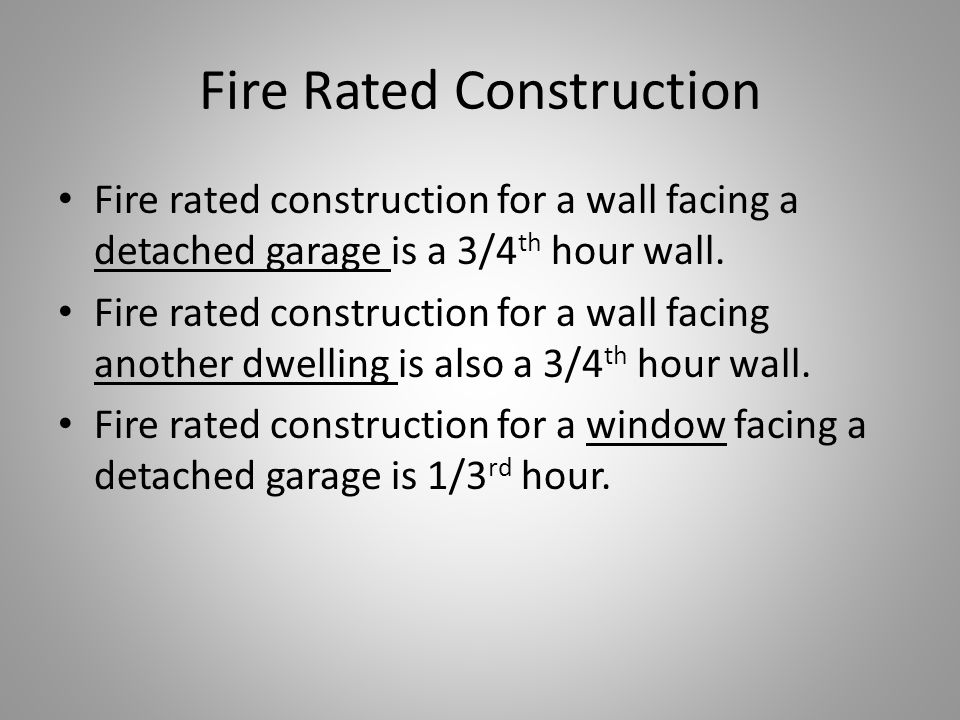 Fire Rated Construction Fire rated construction for a wall facing a detached garage is a 3/4 th hour wall.