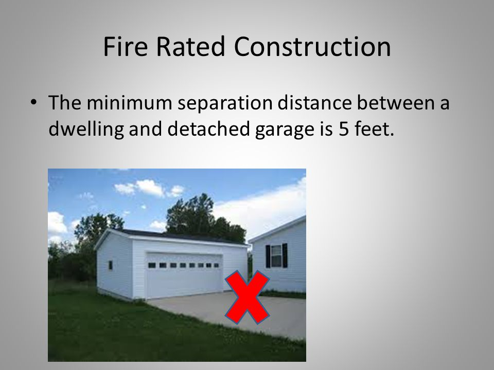 Fire Rated Construction The minimum separation distance between a dwelling and detached garage is 5 feet.