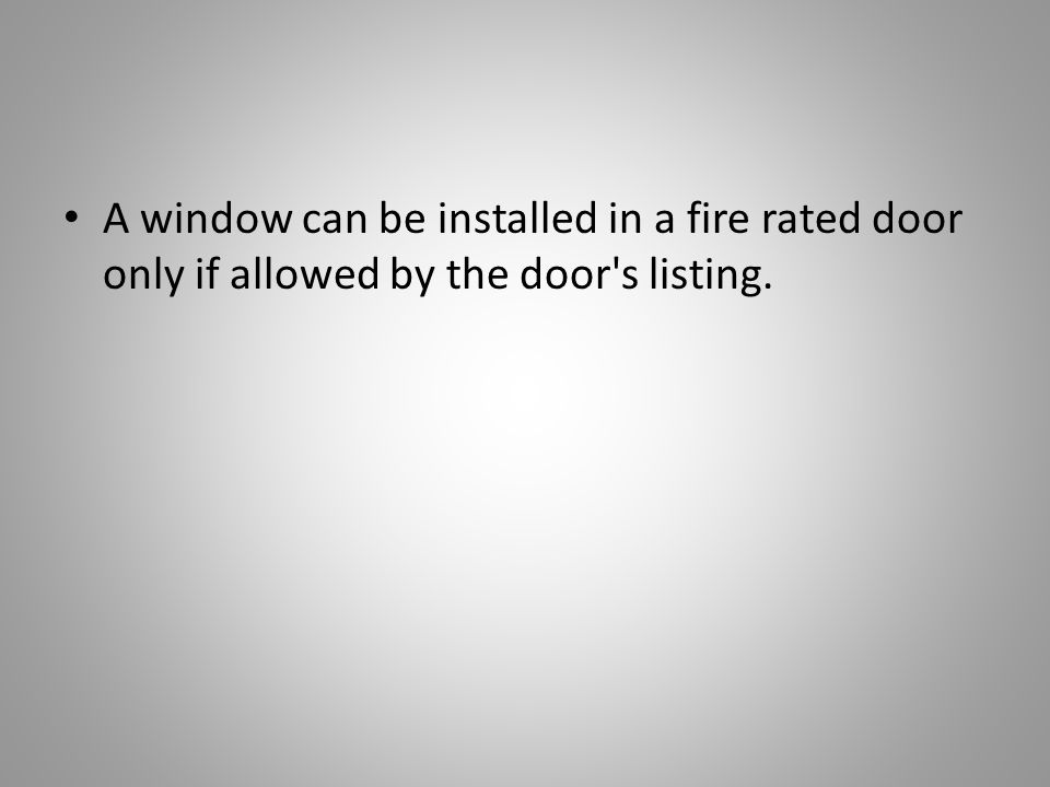 A window can be installed in a fire rated door only if allowed by the door s listing.