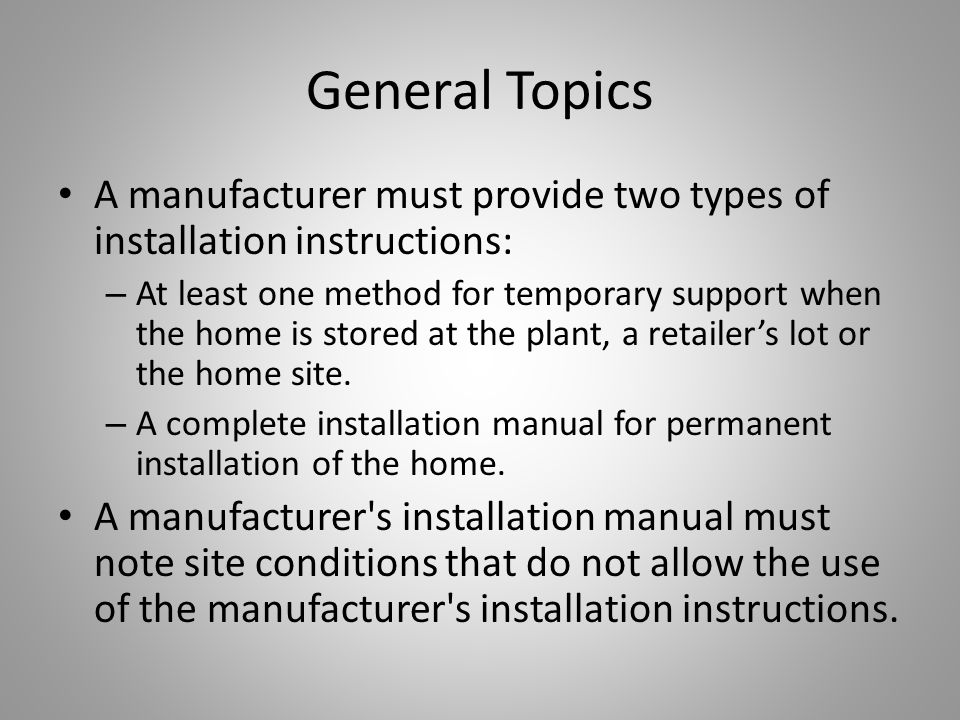 General Topics A manufacturer must provide two types of installation instructions: – At least one method for temporary support when the home is stored at the plant, a retailer's lot or the home site.