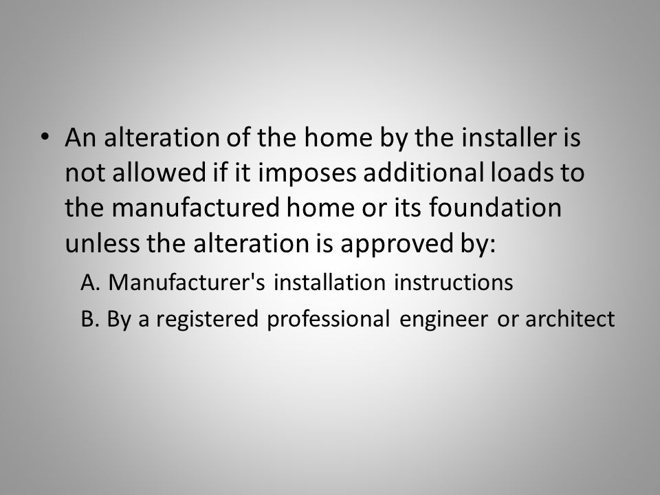 An alteration of the home by the installer is not allowed if it imposes additional loads to the manufactured home or its foundation unless the alteration is approved by: A.