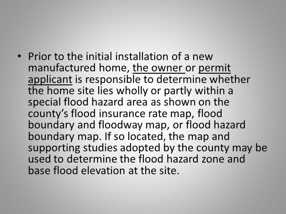 Prior to the initial installation of a new manufactured home, the owner or permit applicant is responsible to determine whether the home site lies wholly or partly within a special flood hazard area as shown on the county's flood insurance rate map, flood boundary and floodway map, or flood hazard boundary map.