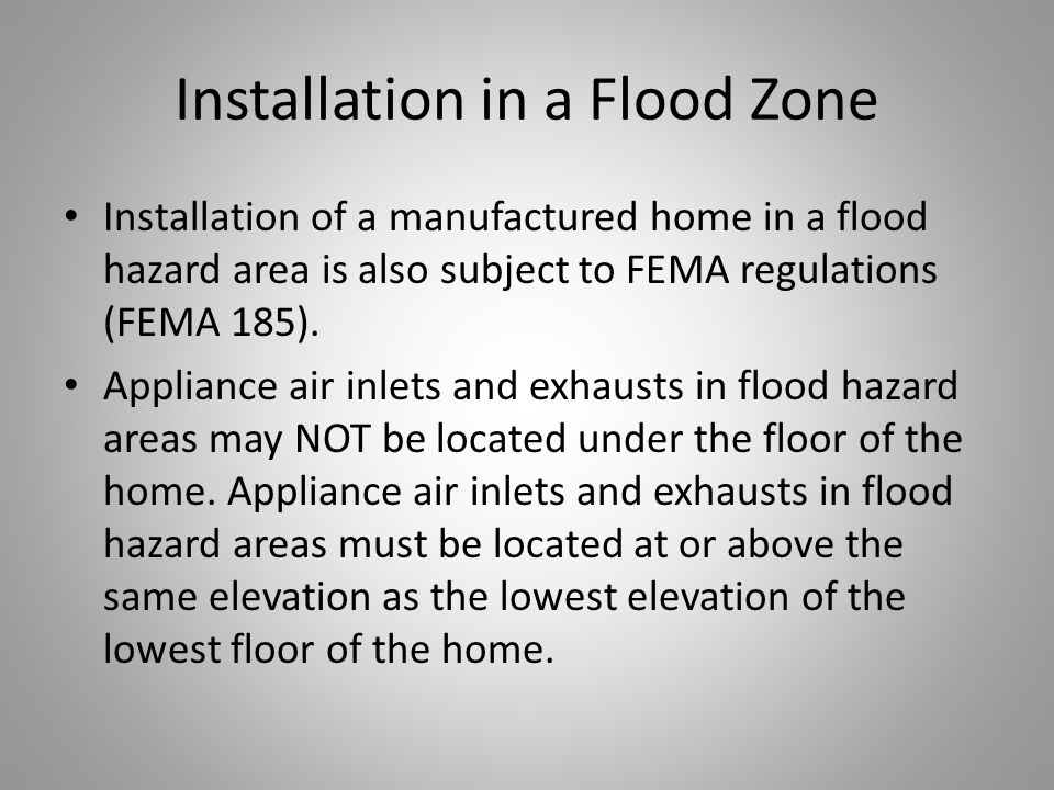 Installation in a Flood Zone Installation of a manufactured home in a flood hazard area is also subject to FEMA regulations (FEMA 185).