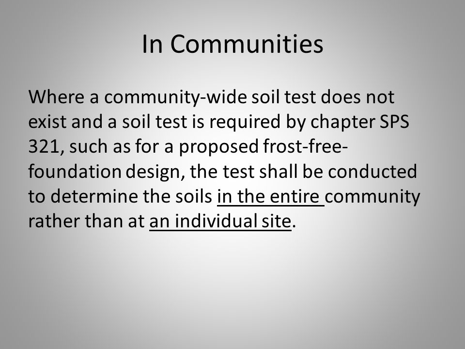 In Communities Where a community-wide soil test does not exist and a soil test is required by chapter SPS 321, such as for a proposed frost-free- foundation design, the test shall be conducted to determine the soils in the entire community rather than at an individual site.