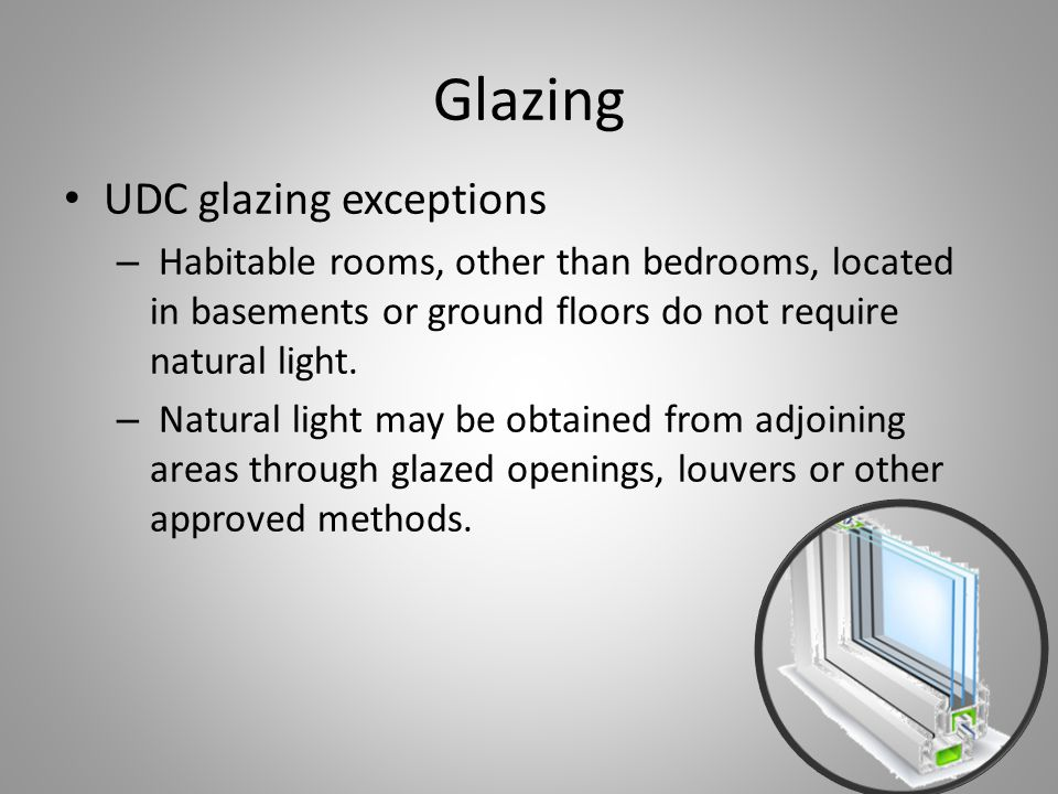 Glazing UDC glazing exceptions – Habitable rooms, other than bedrooms, located in basements or ground floors do not require natural light.