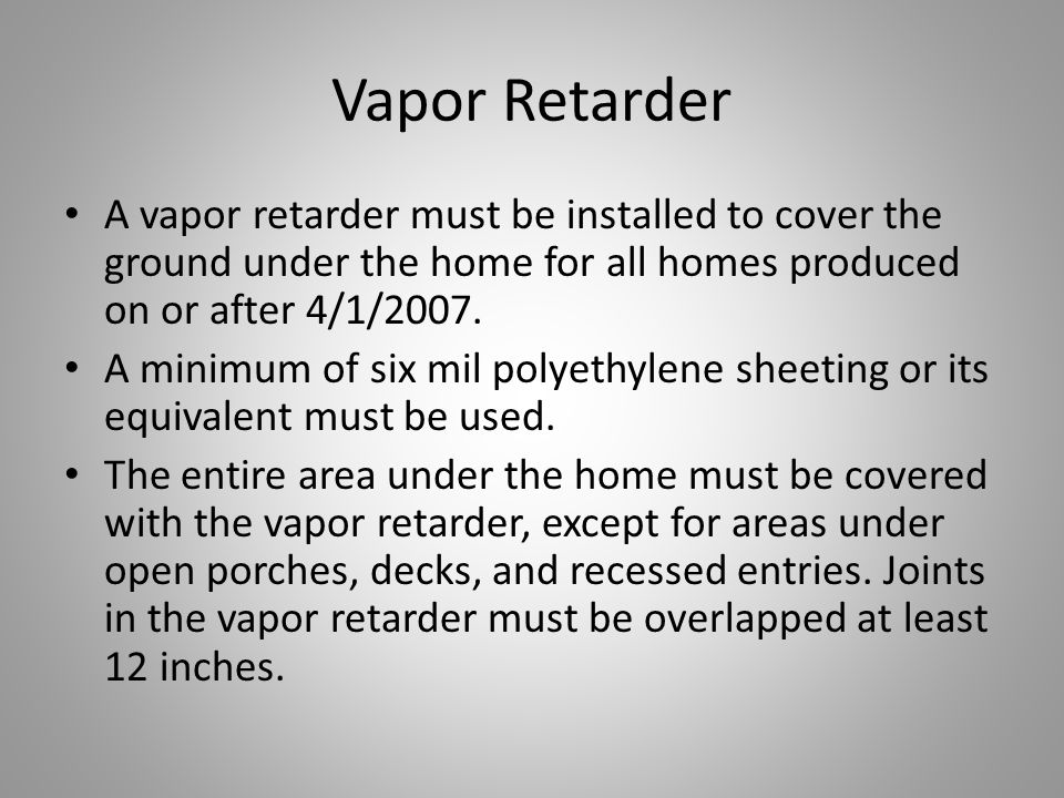 Vapor Retarder A vapor retarder must be installed to cover the ground under the home for all homes produced on or after 4/1/2007.