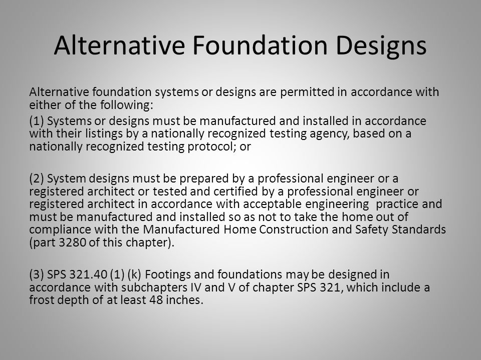 Alternative Foundation Designs Alternative foundation systems or designs are permitted in accordance with either of the following: (1) Systems or designs must be manufactured and installed in accordance with their listings by a nationally recognized testing agency, based on a nationally recognized testing protocol; or (2) System designs must be prepared by a professional engineer or a registered architect or tested and certified by a professional engineer or registered architect in accordance with acceptable engineering practice and must be manufactured and installed so as not to take the home out of compliance with the Manufactured Home Construction and Safety Standards (part 3280 of this chapter).