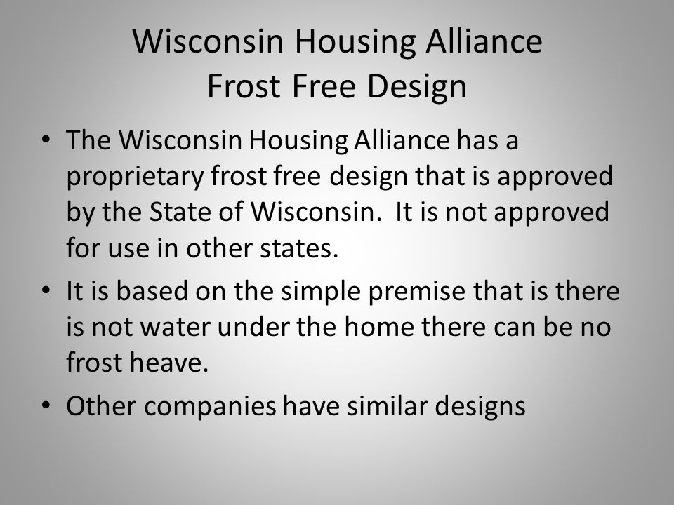 Wisconsin Housing Alliance Frost Free Design The Wisconsin Housing Alliance has a proprietary frost free design that is approved by the State of Wisconsin.