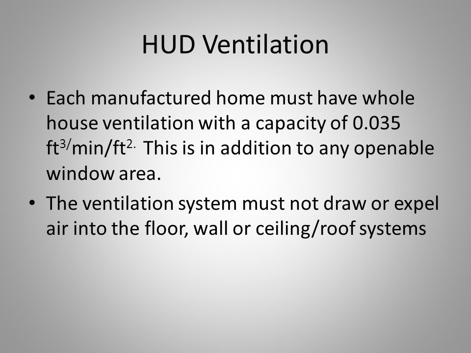 HUD Ventilation Each manufactured home must have whole house ventilation with a capacity of 0.035 ft 3/ min/ft 2.
