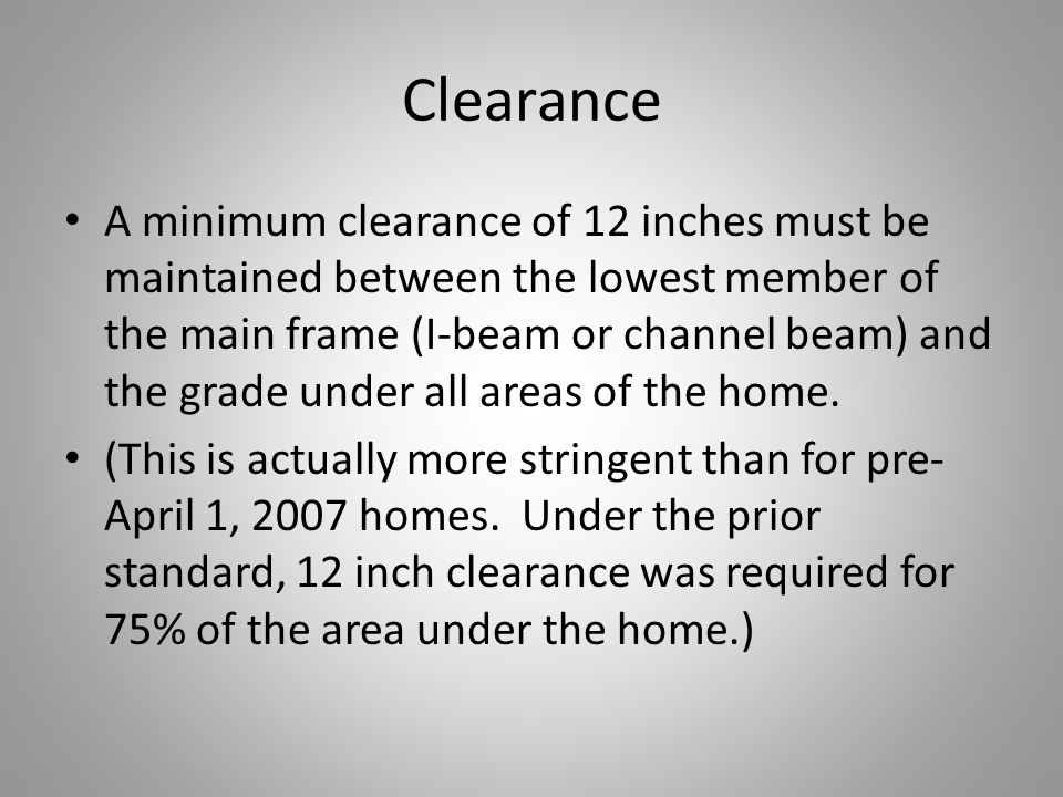 Clearance A minimum clearance of 12 inches must be maintained between the lowest member of the main frame (I-beam or channel beam) and the grade under all areas of the home.