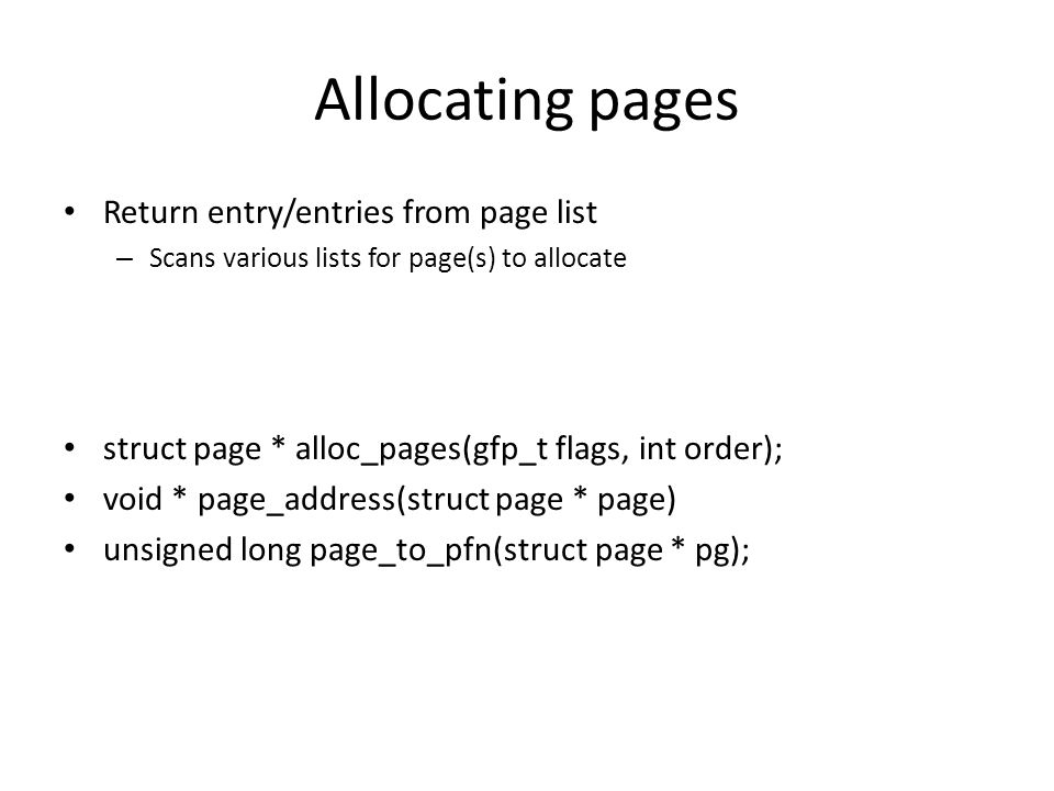 Allocating pages Return entry/entries from page list – Scans various lists for page(s) to allocate struct page * alloc_pages(gfp_t flags, int order);