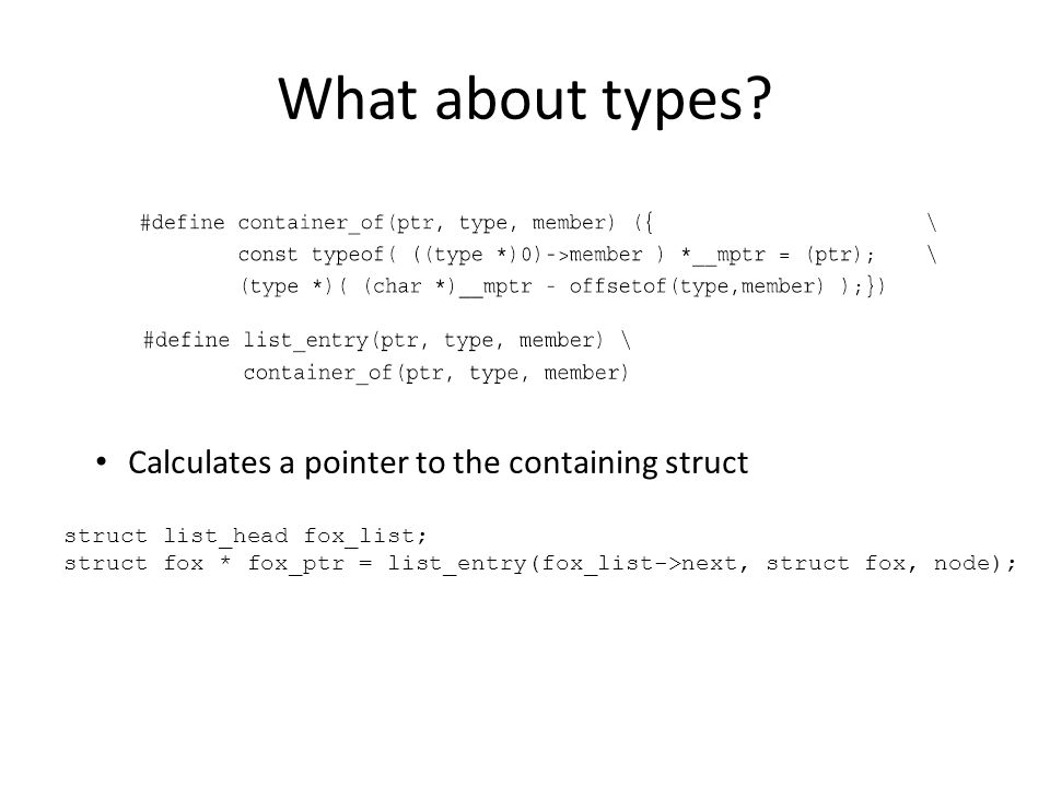 What about types? Calculates a pointer to the containing struct struct list_head fox_list; struct fox * fox_ptr = list_entry(fox_list->next, struct fo