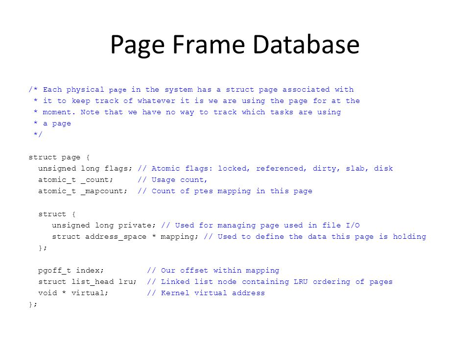 Page Frame Database /* Each physical page in the system has a struct page associated with * it to keep track of whatever it is we are using the page f
