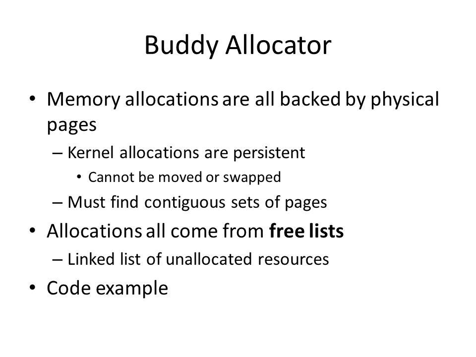 Buddy Allocator Memory allocations are all backed by physical pages – Kernel allocations are persistent Cannot be moved or swapped – Must find contigu