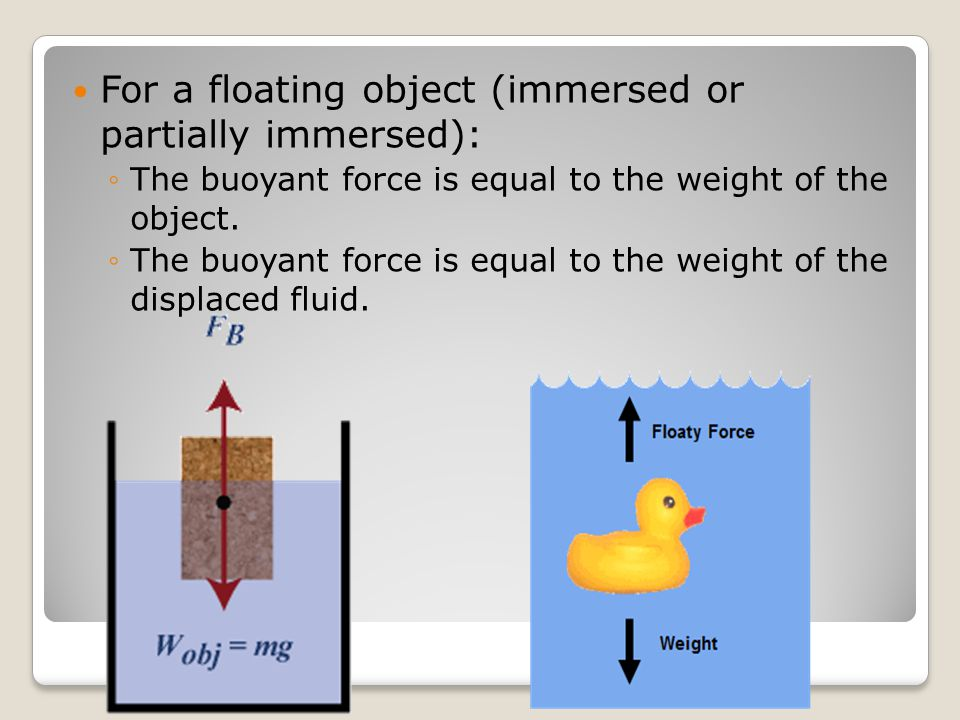For a floating object (immersed or partially immersed): ◦The buoyant force is equal to the weight of the object.