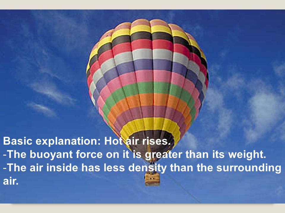 Basic explanation: Hot air rises. -The buoyant force on it is greater than its weight.
