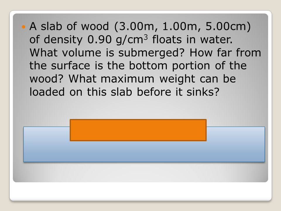 A slab of wood (3.00m, 1.00m, 5.00cm) of density 0.90 g/cm 3 floats in water.