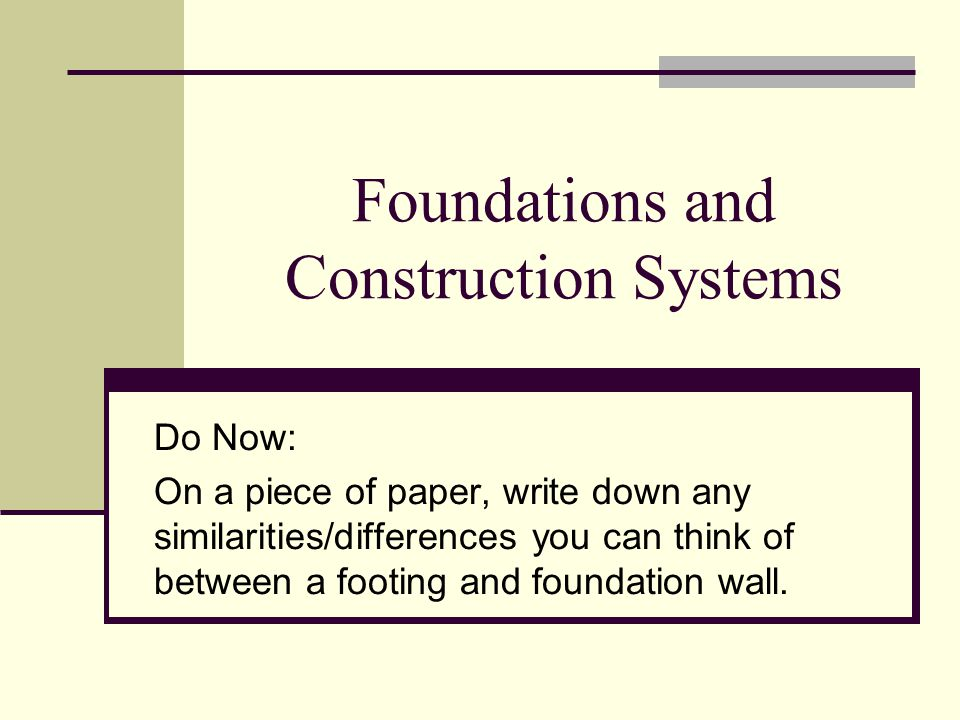 Foundations and Construction Systems Do Now: On a piece of paper, write down any similarities/differences you can think of between a footing and foundation wall.