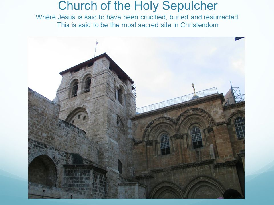 Church of the Holy Sepulcher Where Jesus is said to have been crucified, buried and resurrected.