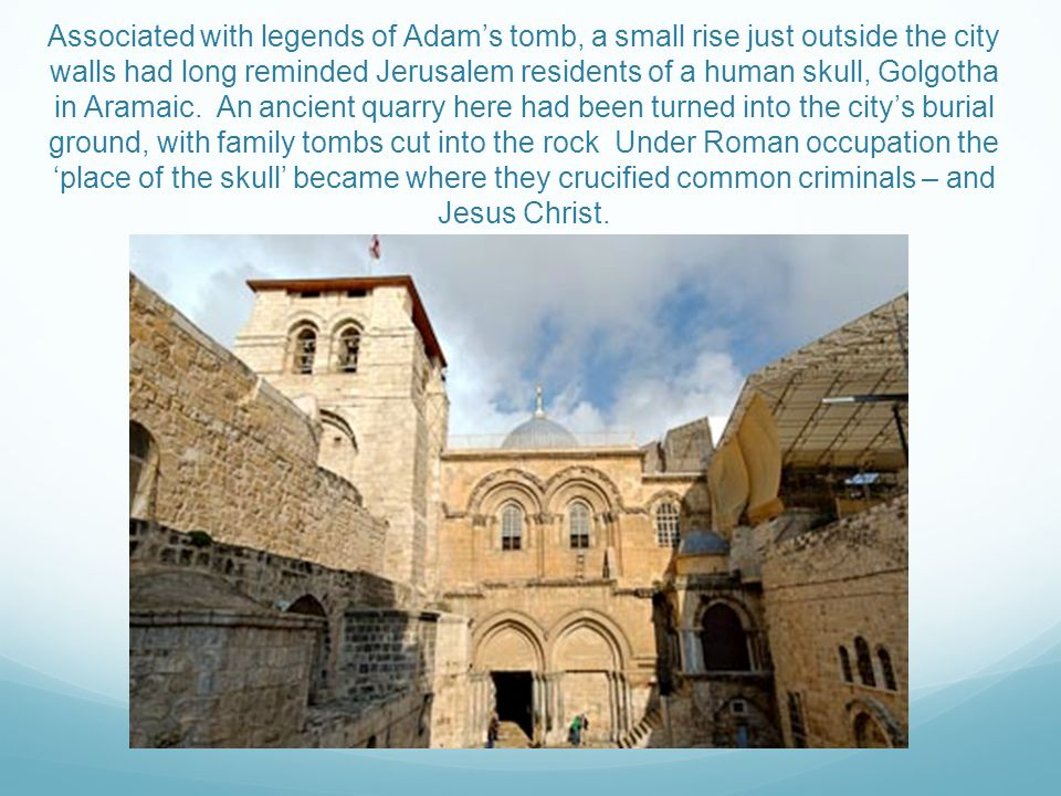 Associated with legends of Adam's tomb, a small rise just outside the city walls had long reminded Jerusalem residents of a human skull, Golgotha in Aramaic.