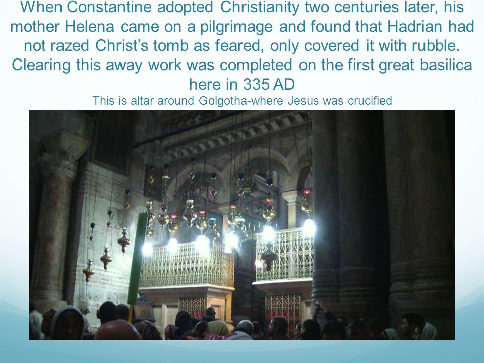 When Constantine adopted Christianity two centuries later, his mother Helena came on a pilgrimage and found that Hadrian had not razed Christ's tomb as feared, only covered it with rubble.