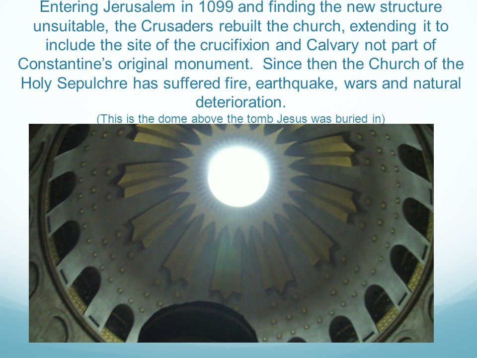 Entering Jerusalem in 1099 and finding the new structure unsuitable, the Crusaders rebuilt the church, extending it to include the site of the crucifixion and Calvary not part of Constantine's original monument.