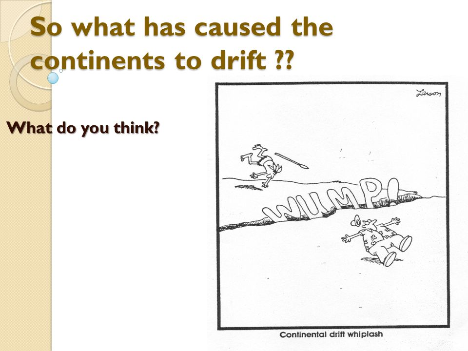 So what has caused the continents to drift ?? What do you think?