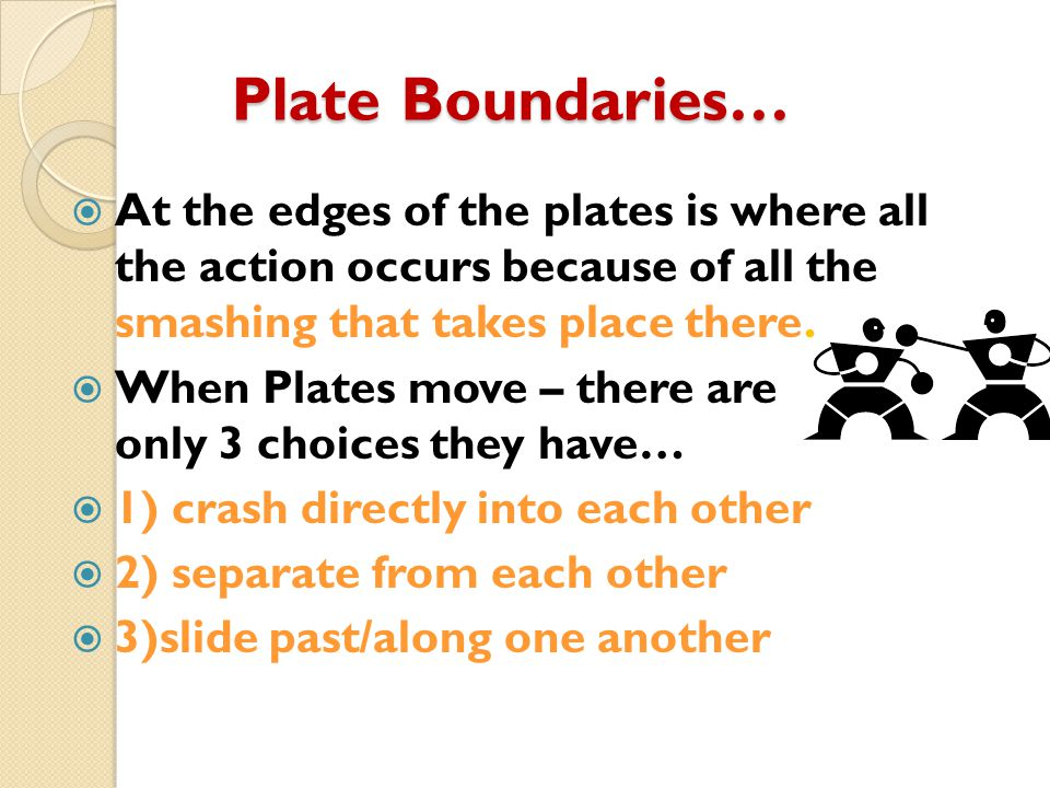 Plate Boundaries…  At the edges of the plates is where all the action occurs because of all the smashing that takes place there.  When Plates move –