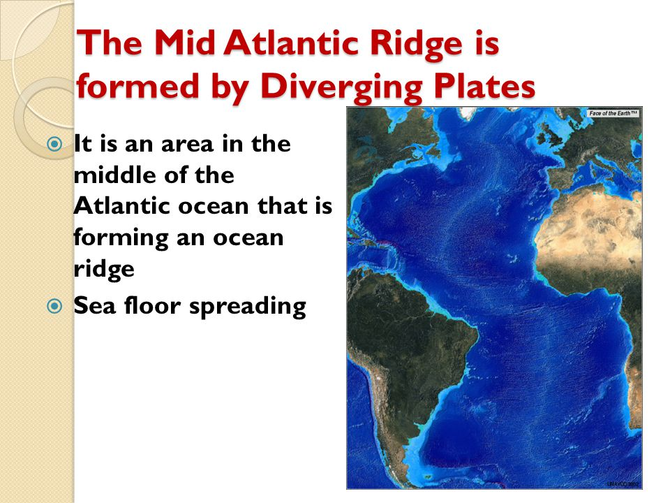 The Mid Atlantic Ridge is formed by Diverging Plates  It is an area in the middle of the Atlantic ocean that is forming an ocean ridge  Sea floor sp