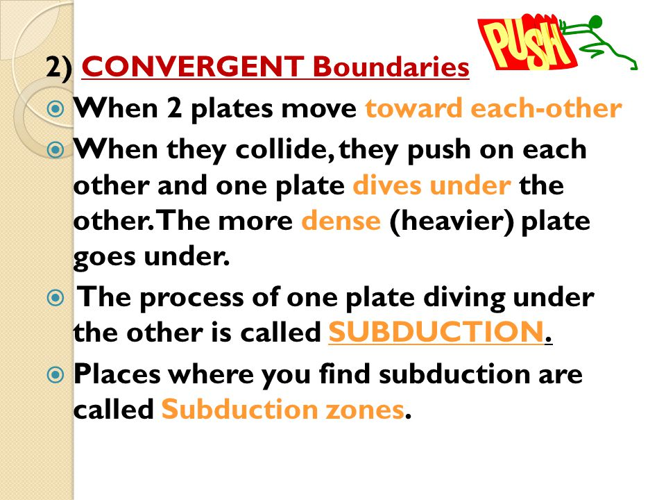 2) CONVERGENT Boundaries  When 2 plates move toward each-other  When they collide, they push on each other and one plate dives under the other. The