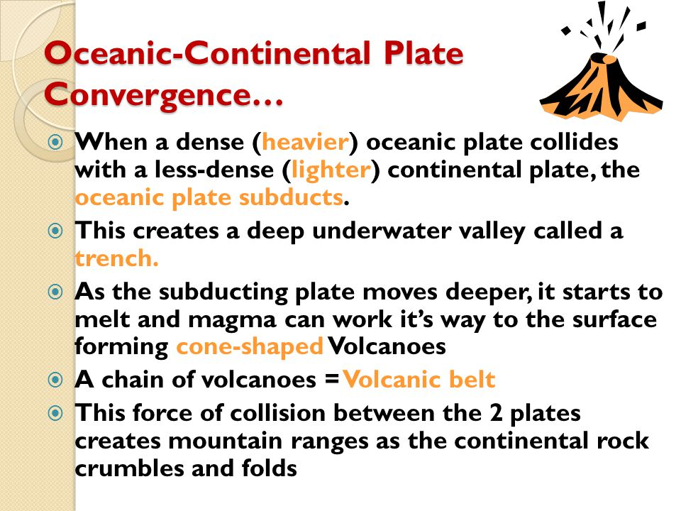 Oceanic-Continental Plate Convergence…  When a dense (heavier) oceanic plate collides with a less-dense (lighter) continental plate, the oceanic plat