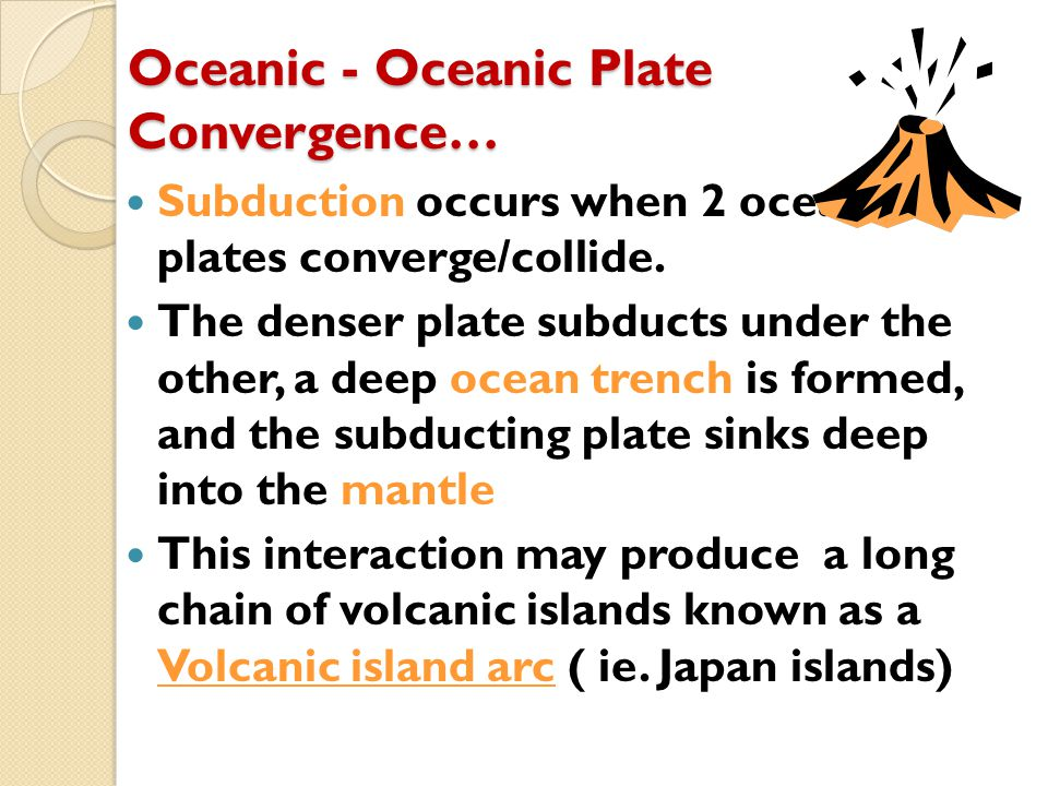 Oceanic - Oceanic Plate Convergence… Subduction occurs when 2 oceanic plates converge/collide. The denser plate subducts under the other, a deep ocean
