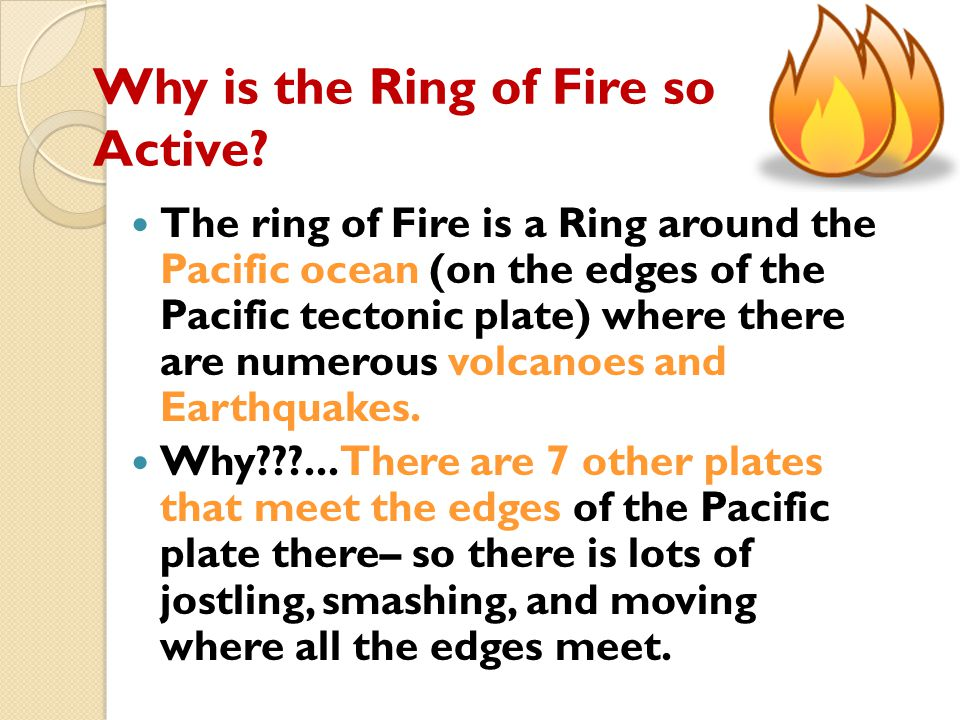 Why is the Ring of Fire so Active? The ring of Fire is a Ring around the Pacific ocean (on the edges of the Pacific tectonic plate) where there are nu