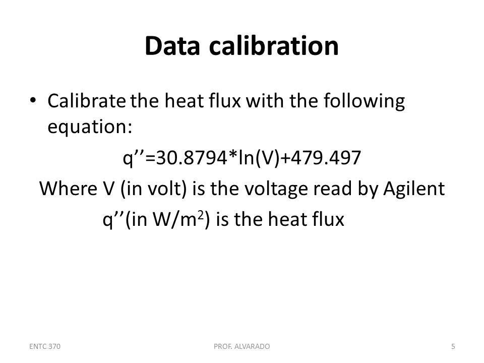 Data calibration Calibrate the heat flux with the following equation: q''=30.8794*ln(V)+479.497 Where V (in volt) is the voltage read by Agilent q''(in W/m 2 ) is the heat flux ENTC 370PROF.