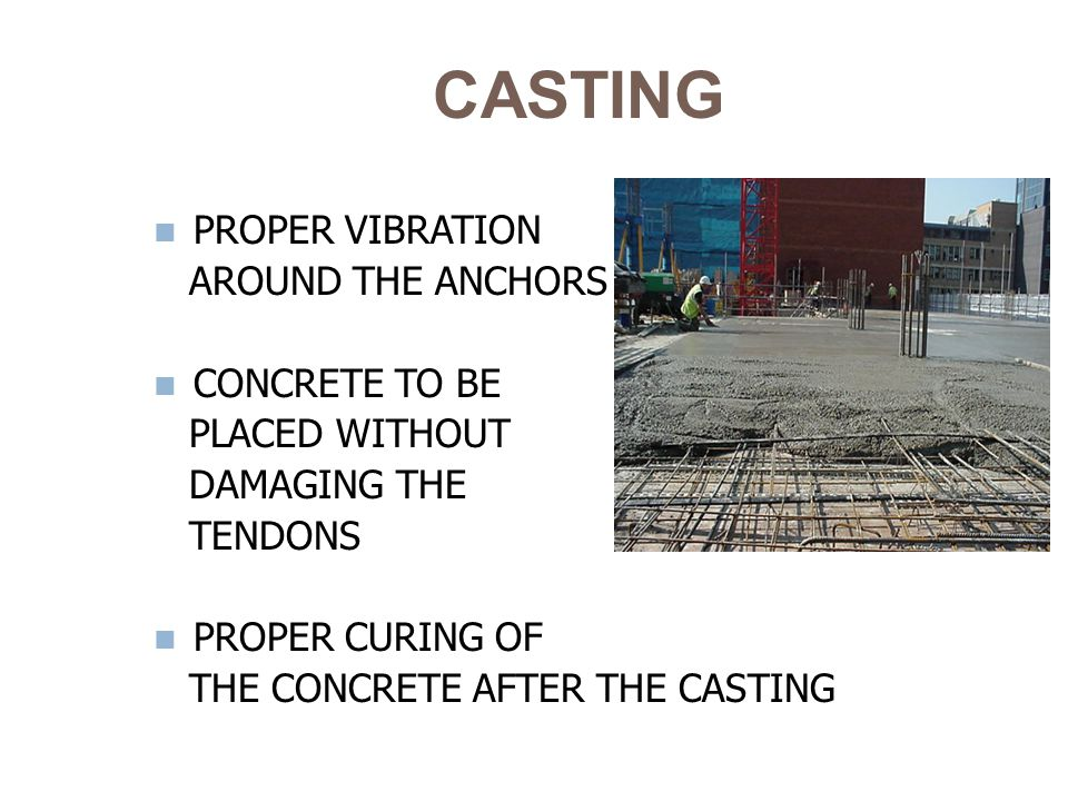 CASTING PROPER VIBRATION AROUND THE ANCHORS CONCRETE TO BE PLACED WITHOUT DAMAGING THE TENDONS PROPER CURING OF THE CONCRETE AFTER THE CASTING